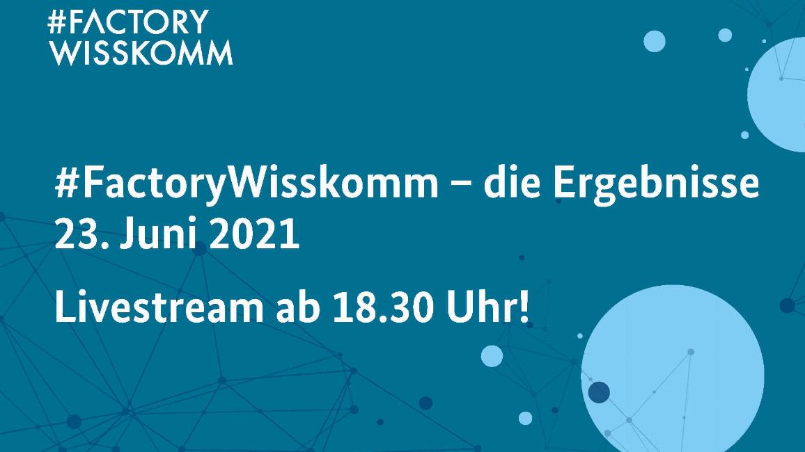 Die Grafik zeigt helle Schrift auf blauem Untergrund: #FactoryWisskomm - die Ergebnisse 23. Juni 2021, Livestream ab 18.30 Uhr